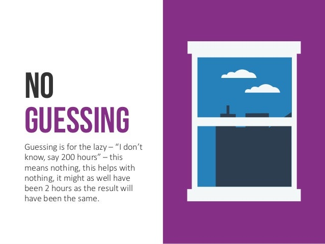 """No GuessingGuessing is for the lazy – """"I don't know, say 200 hours"""" – this means nothing, this helps with nothing, it migh..."""