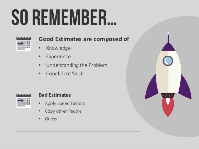 Good Estimates are composed of • Knowledge • Experience • Understanding the Problem • Condfident Slush Bad Estimates • App...
