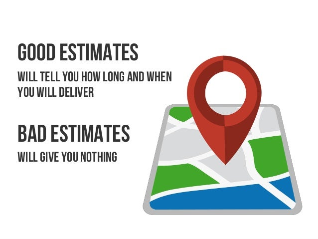 Good estimates Will tell you howlong andwhen you will deliver Bad estimates Will give younothing