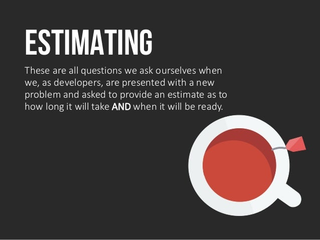 estimating These are all questions we ask ourselves when we, as developers, are presented with a new problem and asked to ...