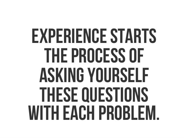 Experience starts the process of asking yourself these questions with each problem.