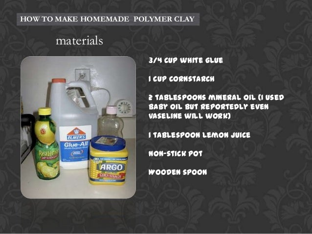 HOW TO MAKE HOMEMADE POLYMER CLAY  materials 3/4 cup white glue 1 cup cornstarch 2 tablespoons mineral oil (I used baby oi...