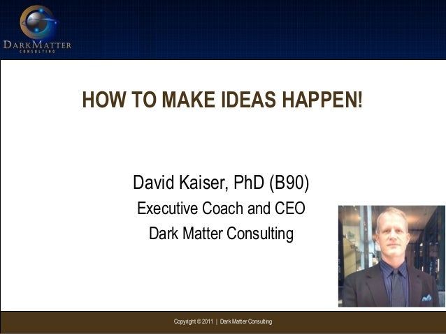 Copyright © 2011 | Dark Matter ConsultingHOW TO MAKE IDEAS HAPPEN!David Kaiser, PhD (B90)Executive Coach and CEODark Matte...