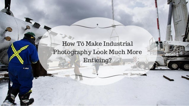 How To Make Industrial Photography Look Much More Enticing?