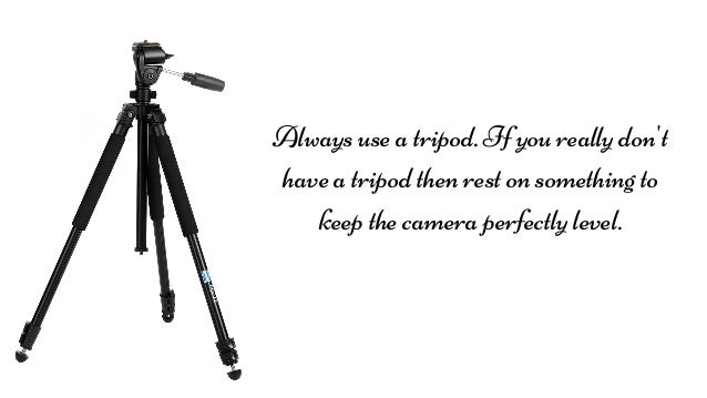 Always use a tripod. If you really don't have a tripod then rest on something to keep the camera perfectly level.