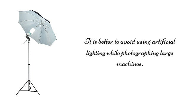 It is better to avoid using artificial lighting while photographing large machines.