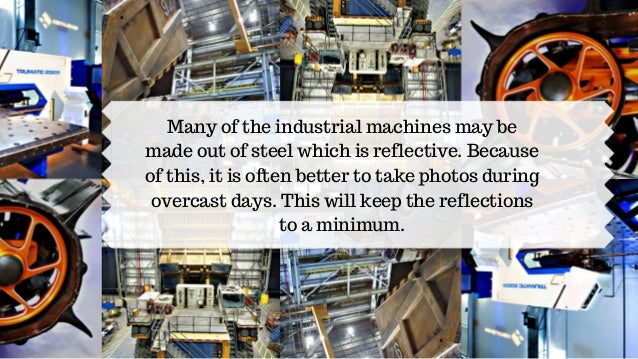 Many of the industrial machines may be made out of steel which is reflective. Because of this, it is often better to take ...