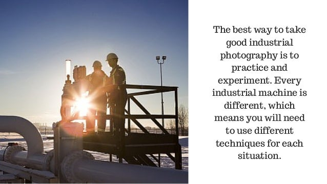 The best way to take good industrial photography is to practice and experiment. Every industrial machine is different, whi...