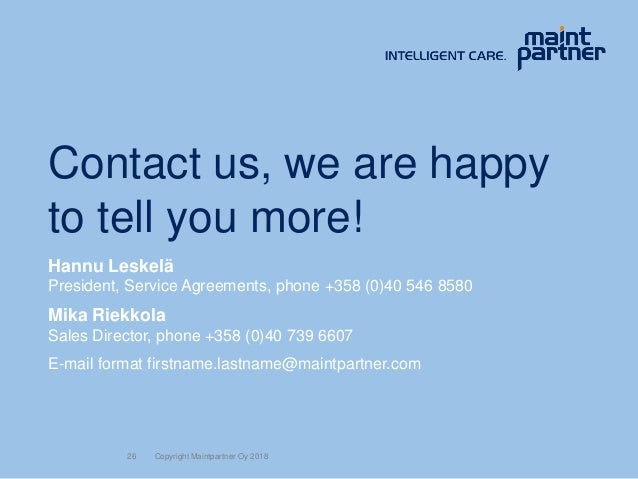 26 Contact us, we are happy to tell you more! Hannu Leskelä President, Service Agreements, phone +358 (0)40 546 8580 Mika ...