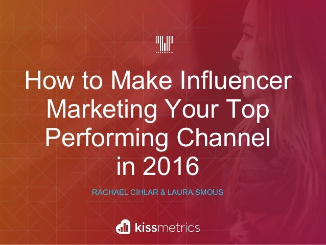 How to Make Influencer Marketing Your Top Performing Channel in 2016 RACHAEL CIHLAR & LAURA SMOUS