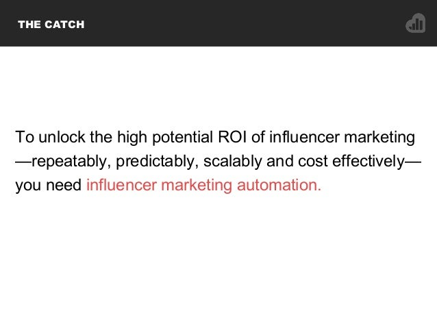 THE CATCH To unlock the high potential ROI of influencer marketing —repeatably, predictably, scalably and cost effectively...