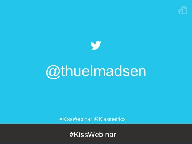 #KissWebinar @Kissmetrics #KissWebinar @thuelmadsen