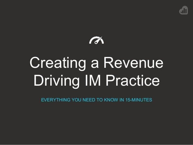 Creating a Revenue Driving IM Practice EVERYTHING YOU NEED TO KNOW IN 15-MINUTES