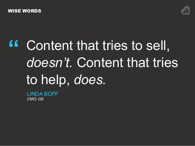 """WISE WORDS """" Content that tries to sell, doesn't. Content that tries to help, does. LINDA BOFF CMO, GE"""