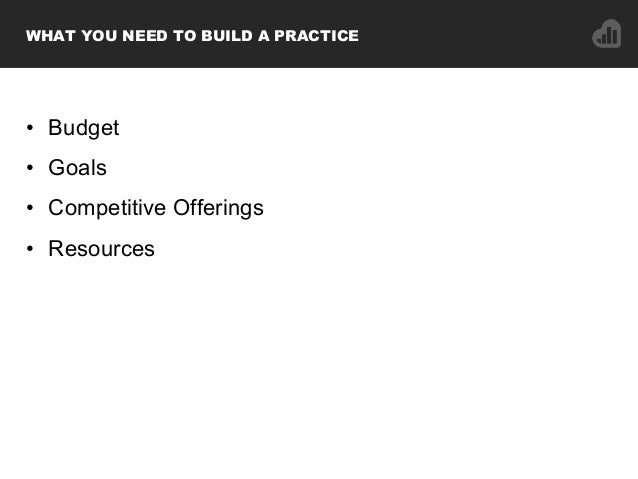 • Budget • Goals • Competitive Offerings • Resources WHAT YOU NEED TO BUILD A PRACTICE