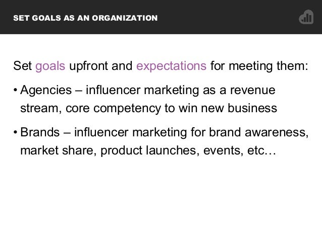 Set goals upfront and expectations for meeting them: •Agencies – influencer marketing as a revenue stream, core competenc...