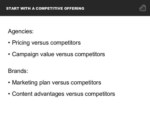 Agencies: • Pricing versus competitors • Campaign value versus competitors Brands: • Marketing plan versus competitors ...