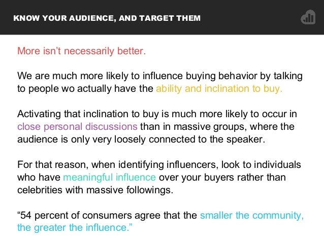 More isn't necessarily better. We are much more likely to influence buying behavior by talking to people wo actually have ...