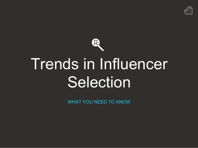 Trends in Influencer Selection WHAT YOU NEED TO KNOW