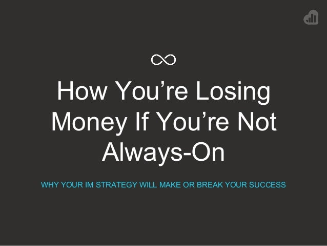 How You're Losing Money If You're Not Always-On WHY YOUR IM STRATEGY WILL MAKE OR BREAK YOUR SUCCESS