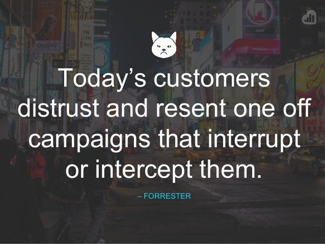 Today's customers distrust and resent one off campaigns that interrupt or intercept them. – FORRESTER