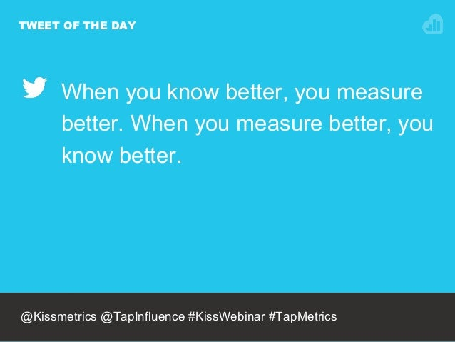 TWEET OF THE DAY When you know better, you measure better. When you measure better, you know better. @NEILPATEL @Kissmetri...