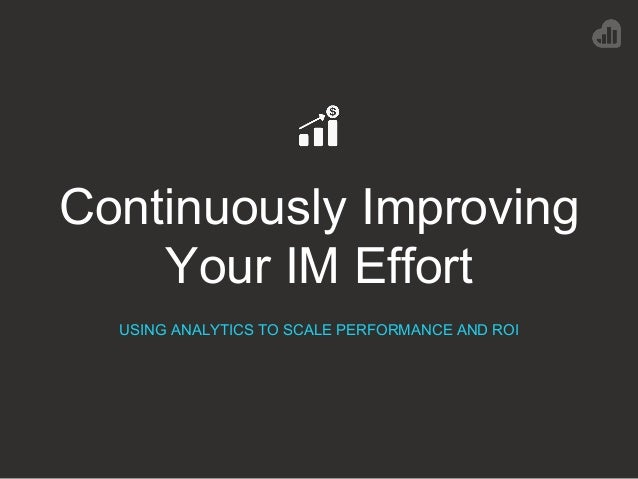 Continuously Improving Your IM Effort USING ANALYTICS TO SCALE PERFORMANCE AND ROI