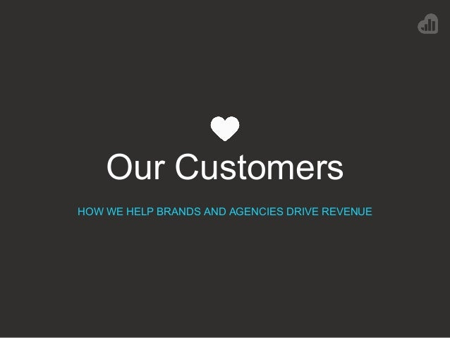 Our Customers HOW WE HELP BRANDS AND AGENCIES DRIVE REVENUE