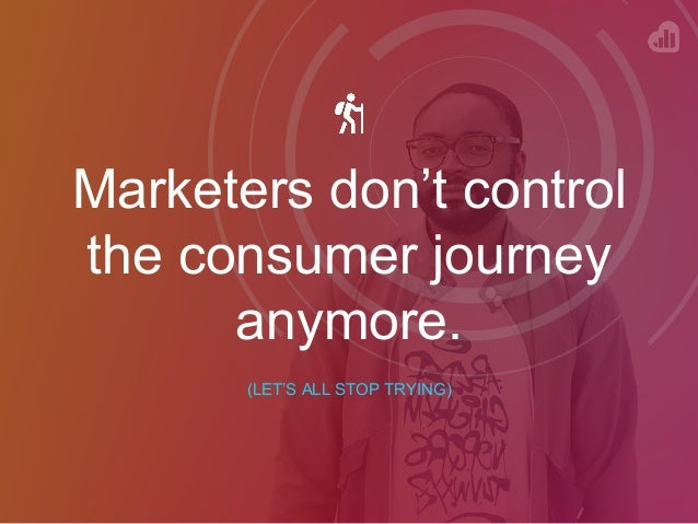 Marketers don't control the consumer journey anymore. (LET'S ALL STOP TRYING)