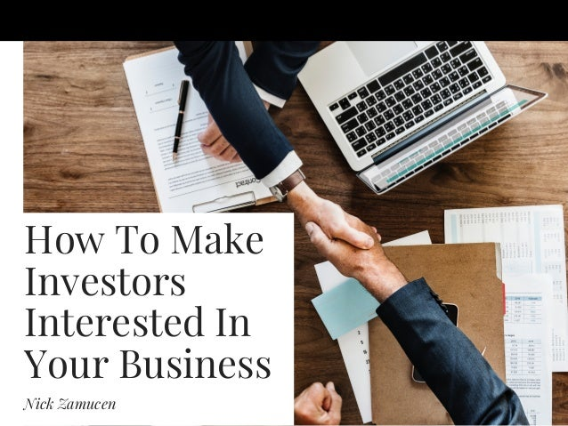 How To Make Investors Interested In Your Business Nick Zamucen