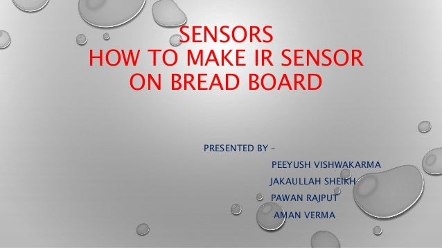 SENSORS  HOW TO MAKE IR SENSOR  ON BREAD BOARD  PRESENTED BY –  PEEYUSH VISHWAKARMA  JAKAULLAH SHEIKH  PAWAN RAJPUT  AMAN ...