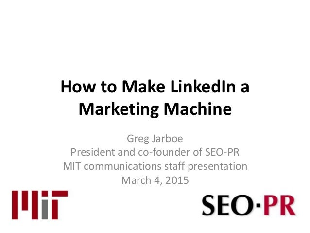 How to Make LinkedIn a Marketing Machine Greg Jarboe President and co-founder of SEO-PR MIT communications staff presentat...