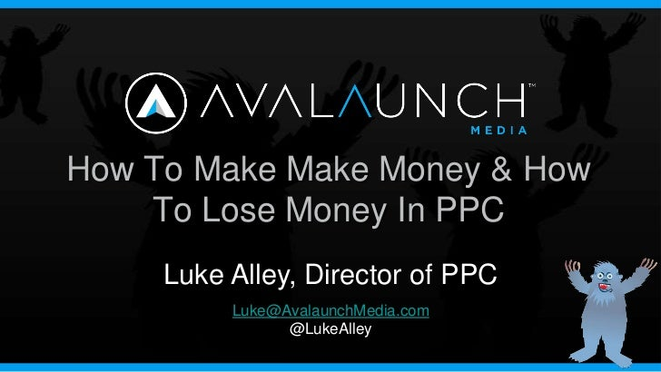 How To Make Make Money & How    To Lose Money In PPC     Luke Alley, Director of PPC          Luke@AvalaunchMedia.com     ...