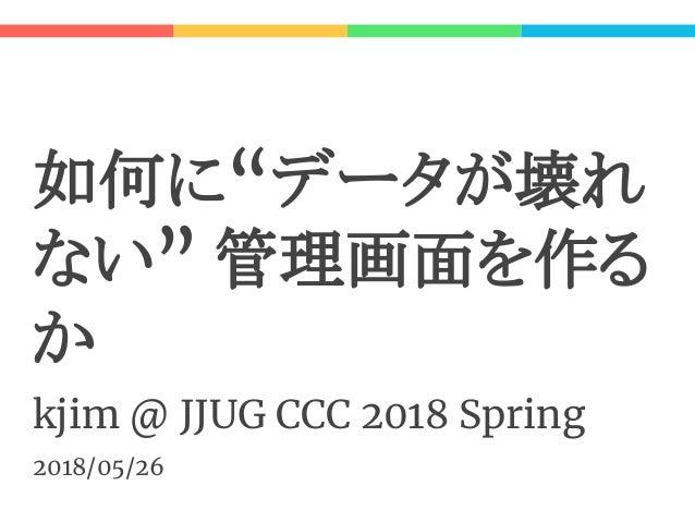 """如何に""""データが壊れ ない"""" 管理画面を作る か kjim @ JJUG CCC 2018 Spring 2018/05/26"""