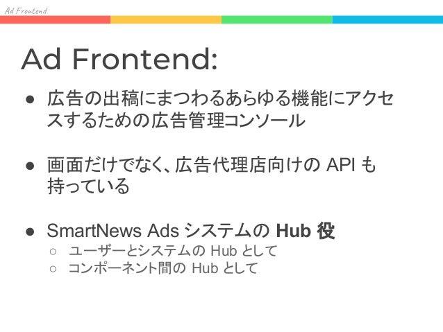 Ad F o t 汚すのは一点: ● 広告配信プラットフォームは多様なコンポーネ ントで構成されている ○ AdServer, DMP, Tracking, AdFrontend, etc… ● 必然的にコンポーネント間の接続点が発生す る ○...