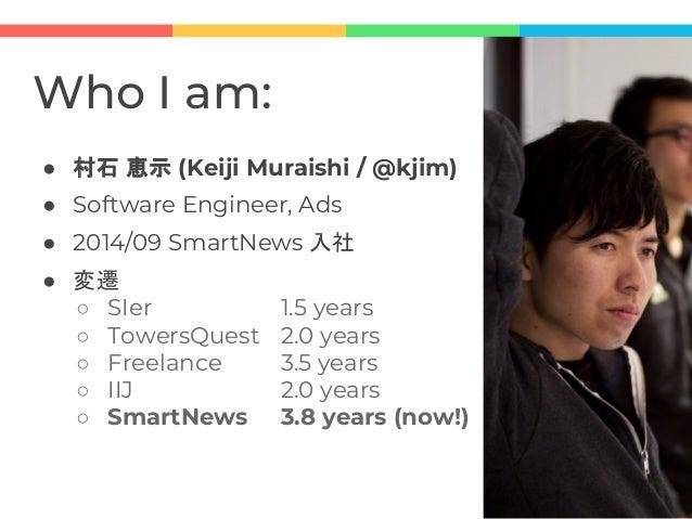 Who I am: ● 村石 恵示 (Keiji Muraishi / @kjim) ● Software Engineer, Ads ● 2014/09 SmartNews 入社 ● 変遷 ○ SIer 1.5 years ○ TowersQ...