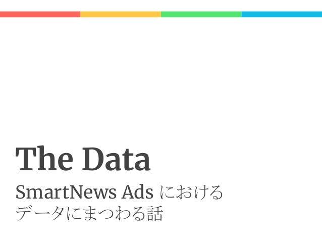 """The データは誰が決める? ● SmartNews Ads の場合、""""広告配信"""" に最適 なデータ構造は何か? が出発点 ○ AdServer が出発点 ● 管理画面の開発は、その設計を Follow する 形で始まった ここで問題が生じる"""