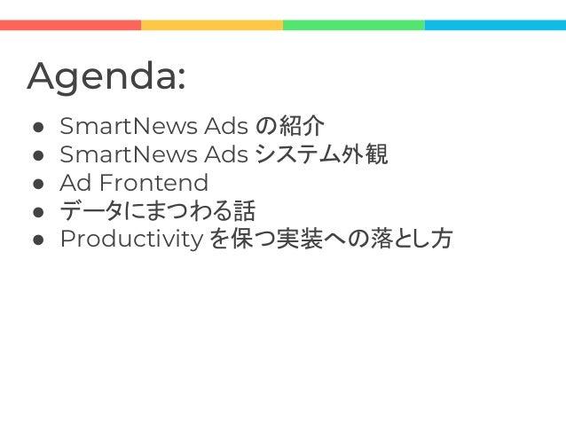 Agenda: ● SmartNews Ads の紹介 ● SmartNews Ads システム外観 ● Ad Frontend ● データにまつわる話 ● Productivity を保つ実装への落とし方