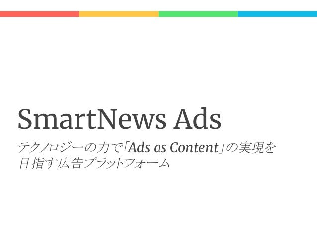 Sma w A s こんなことができます: ● SmartNews アプリへの広告配信 ○ 運用型 / 純広型 ● ターゲティング ○ ユーザー属性によって広告配信先をコントロールする ● 入札価格の自動調整 - oCPC ○ ユーザに合わせて...