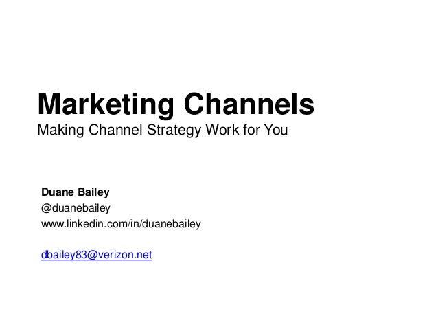Marketing ChannelsMaking Channel Strategy Work for YouDuane Bailey@duanebaileywww.linkedin.com/in/duanebaileydbailey83@ver...