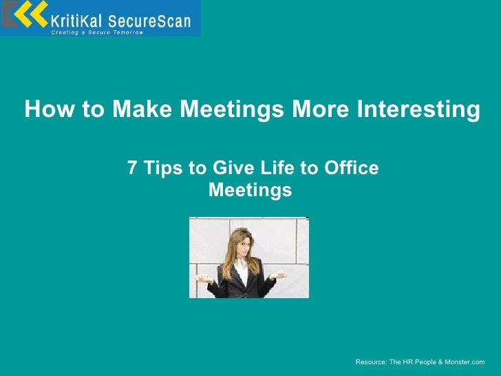How to Make Meetings More Interesting 7 Tips to Give Life to Office Meetings Resource: The HR People & Monster.com
