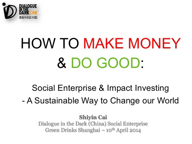 Shiyin Cai Dialogue in the Dark (China) Social Enterprise Green Drinks Shanghai – 10th April 2014 HOW TO MAKE MONEY & DO G...