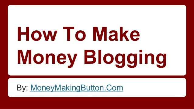 How To Make Money Blogging By: MoneyMakingButton.Com