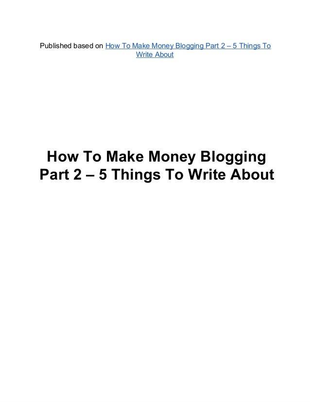 PublishedbasedonHowToMakeMoneyBloggingPart2–5ThingsToWriteAboutHowToMakeMoneyBloggingPart2–5ThingsT...