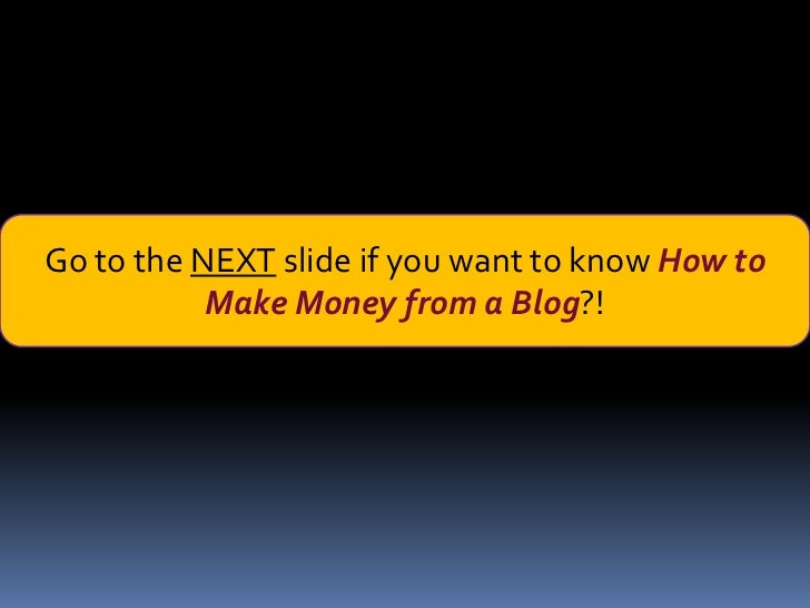 Go to the NEXT slide if you want to know How to           Make Money from a Blog?!