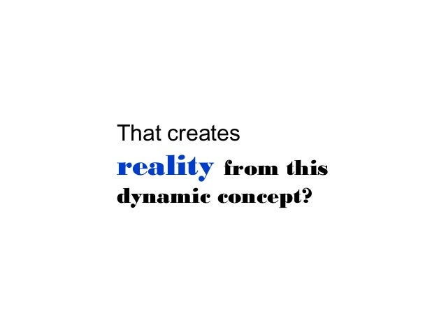 That creates  reality  from this dynamic concept?