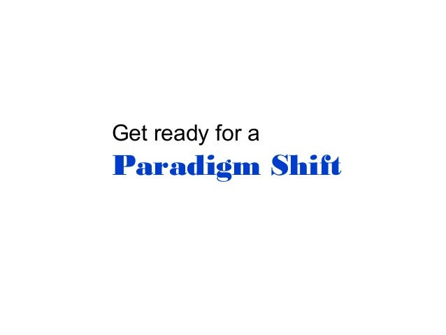 Get ready for a  Paradigm Shift