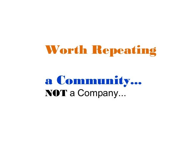 Worth Repeating a Community... NOT a Company...