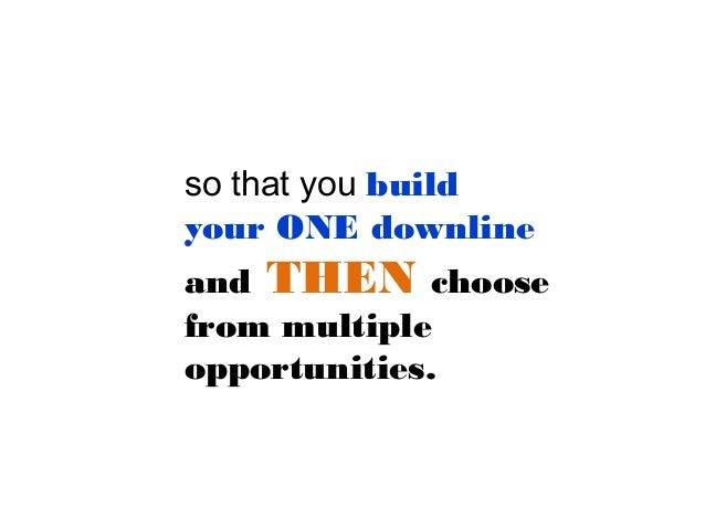 so that you build your ONE downline and THEN choose from multiple opportunities.