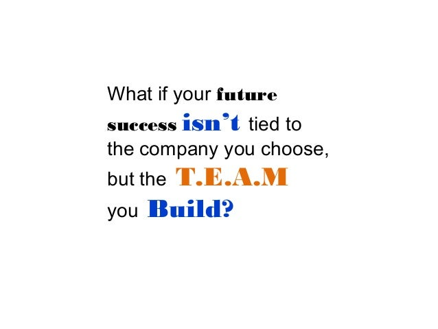 What if your future success isn't tied to the company you choose,  T.E.A.M Build?  but the you